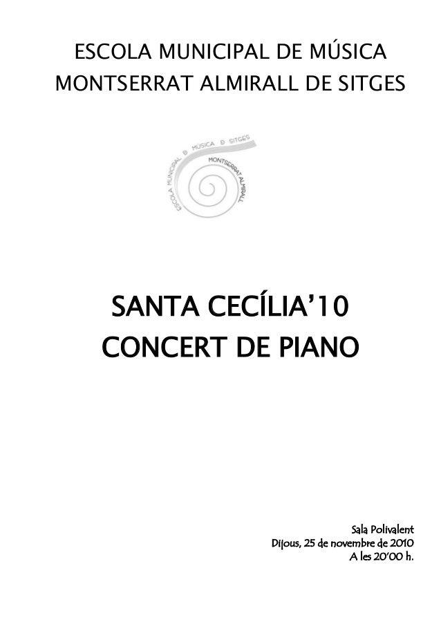 ESCOLA MUNICIPAL DE MÚSICA MONTSERRAT ALMIRALL DE SITGES SANTA CECÍLIA'10 CONCERT DE PIANO Sala Polivalent Dijous, 25 de n...