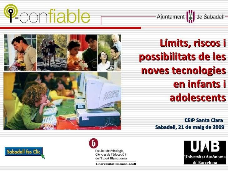 CEIP Santa Clara  Sabadell, 21   de maig de 2009 Límits, riscos i possibilitats de les noves tecnologies en infants i adol...