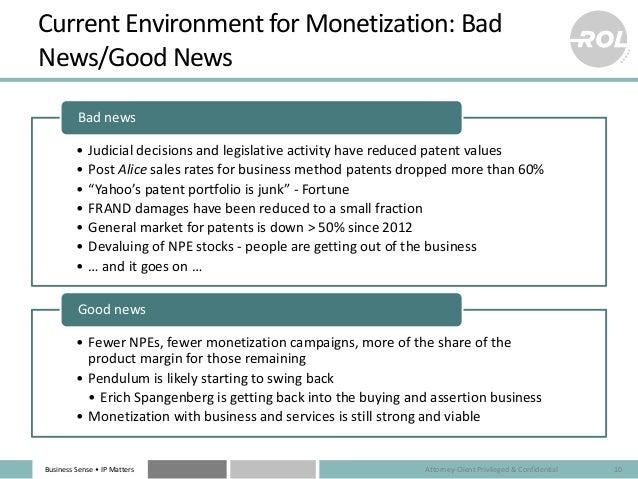 Business Sense • IP Matters Current Environment for Monetization: Bad News/Good News • Judicial decisions and legislative ...