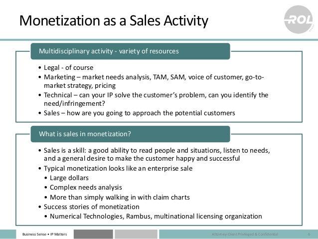 Business Sense • IP Matters Monetization as a Sales Activity • Legal - of course • Marketing – market needs analysis, TAM,...