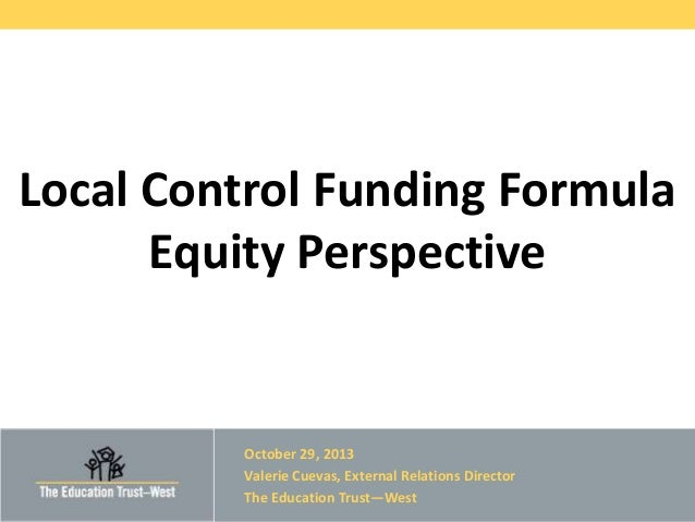 Local Control Funding Formula Equity Perspective  October 29, 2013 Valerie Cuevas, External Relations Director The Educati...