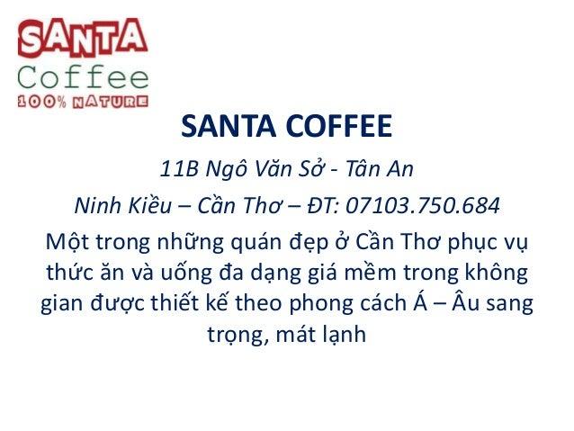 SANTA COFFEE 11B Ngô Văn Sở - Tân An Ninh Kiều – Cần Thơ – ĐT: 07103.750.684 Một trong những quán đẹp ở Cần Thơ phục vụ th...