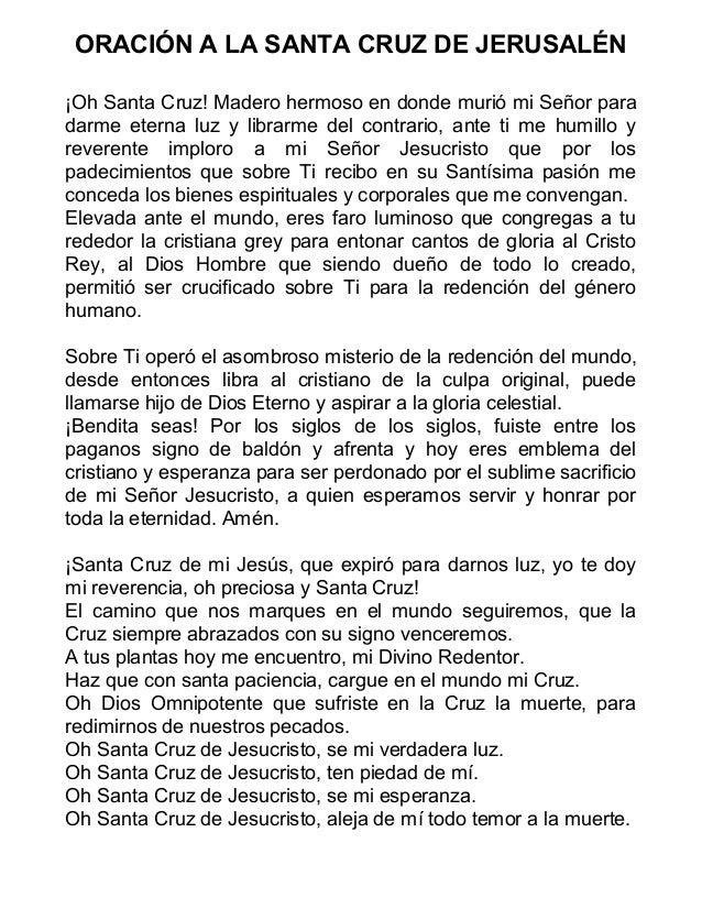 ORACIÓN A LA SANTA CRUZ DE JERUSALÉN ¡Oh Santa Cruz! Madero hermoso en donde murió mi Señor para darme eterna luz y librar...