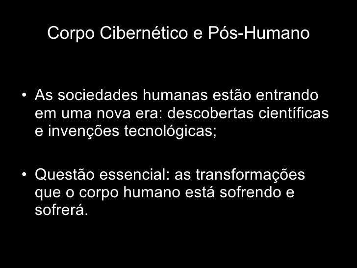 Corpo Cibernético e Pós-Humano <ul><li>As sociedades humanas estão entrando em uma nova era: descobertas científicas e inv...