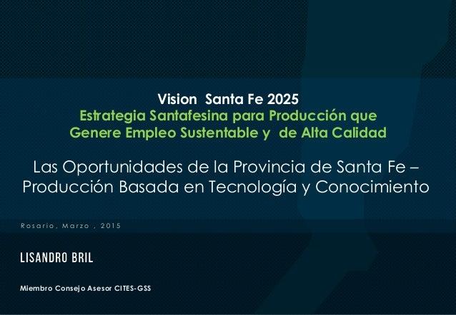 Miembro Consejo Asesor CITES-GSS R o s a r i o , M a r z o , 2 0 1 5 Las Oportunidades de la Provincia de Santa Fe – Produ...