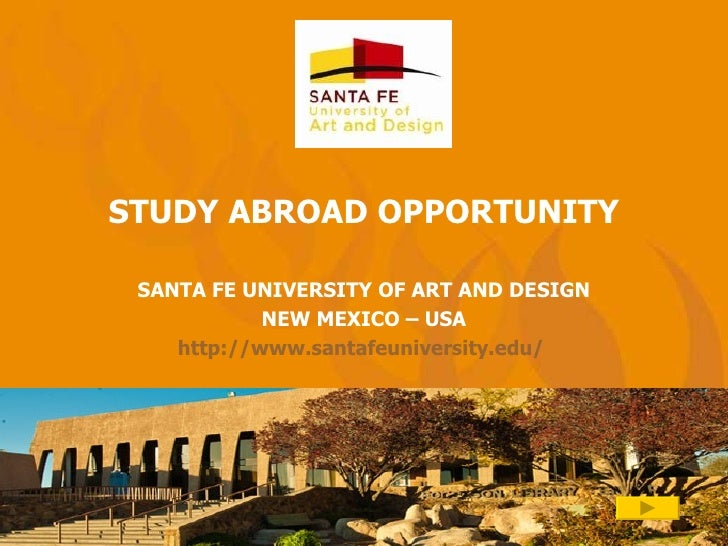 STUDY ABROAD OPPORTUNITY SANTA FE UNIVERSITY OF ART AND DESIGN NEW MEXICO – USA http://www.santafeuniversity.edu/