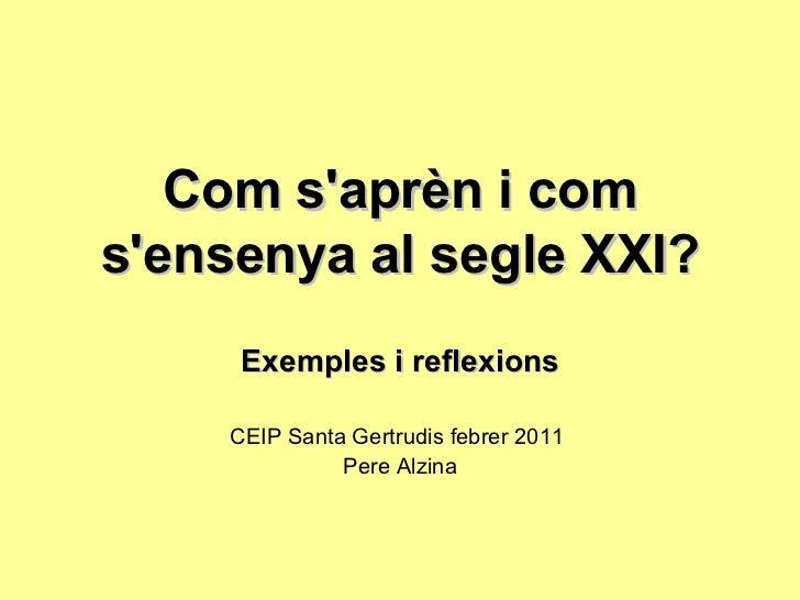 Com s'aprèn i com s'ensenya al segle XXI? Exemples i reflexions CEIP Santa Gertrudis febrer 2011  Pere Alzina