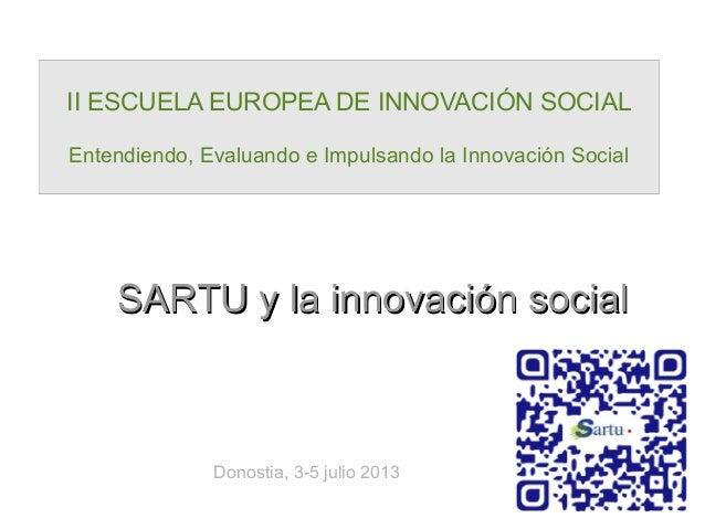 SARTU y la innovación socialSARTU y la innovación social II ESCUELA EUROPEA DE INNOVACIÓN SOCIAL Entendiendo, Evaluando e ...
