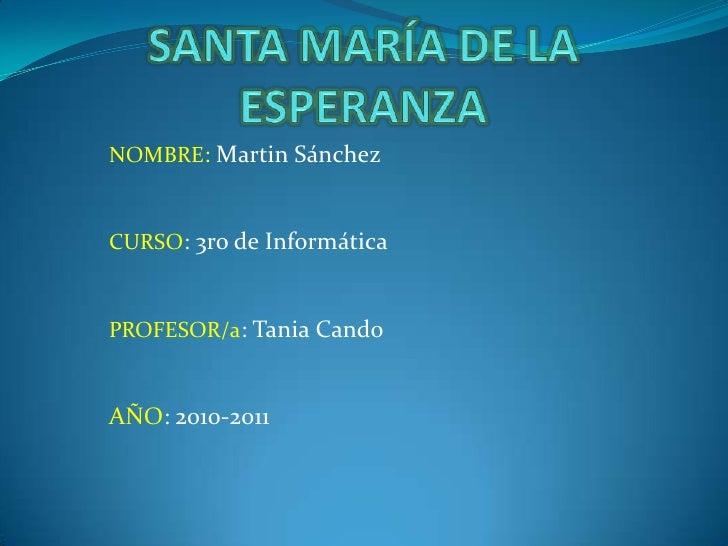 SANTA MARÍA DE LA ESPERANZA<br />NOMBRE: Martin Sánchez<br />CURSO: 3ro de Informática<br />PROFESOR/a: Tania Cando<br />A...