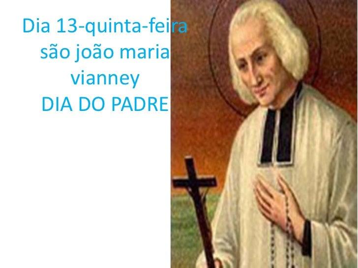 Dia 13-quinta-feira  são joão maria     vianney  DIA DO PADRE