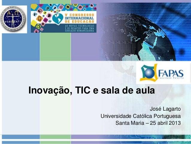 Inovação, TIC e sala de aulaJosé LagartoUniversidade Católica PortuguesaSanta Maria – 25 abril 2013