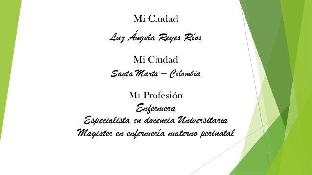 Santa Marta – Colombia Mi Ciudad Luz Ángela Reyes Ríos Mi Profesión Enfermera Especialista en docencia Universitaria Magis...