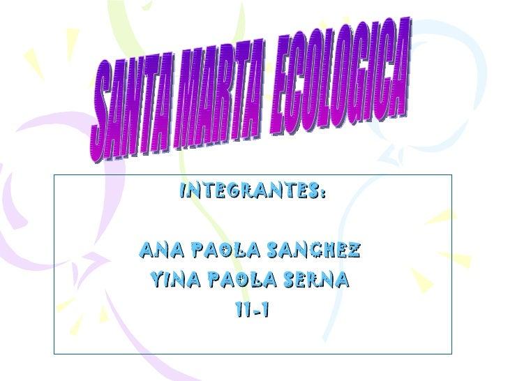 INTEGRANTES: ANA PAOLA SANCHEZ  YINA PAOLA SERNA  11-1 SANTA MARTA  ECOLOGICA