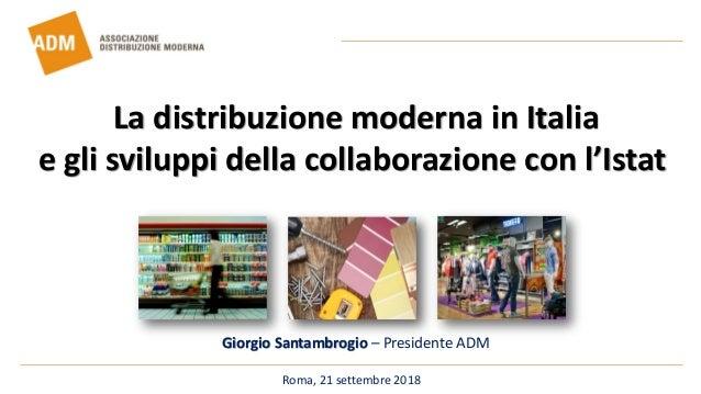 Roma, 21 settembre 2018 Giorgio Santambrogio – Presidente ADM La distribuzione moderna in Italia e gli sviluppi della coll...