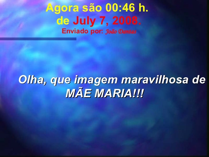 Agora são  00:41  h.  de  June 4, 2009 . Enviado por:  João Dantas Olha, que imagem maravilhosa de MÃE MARIA!!!