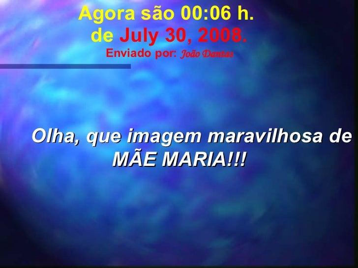 Agora são  05:17  h.  de  June 4, 2009 . Enviado por:  João Dantas Olha, que imagem maravilhosa de MÃE MARIA!!!
