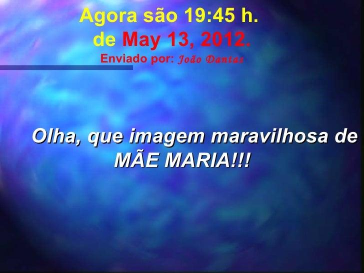 Agora são 19:45 h.     de May 13, 2012.      Enviado por: João DantasOlha, que imagem maravilhosa de        MÃE MARIA!!!