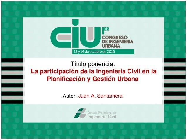 Título ponencia: La participación de la Ingeniería Civil en la Planificación y Gestión Urbana Autor: Juan A. Santamera