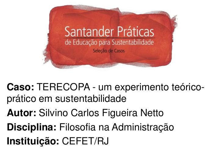 Caso: TERECOPA - um experimento teórico-prático em sustentabilidadeAutor: Silvino Carlos Figueira NettoDisciplina: Filosof...