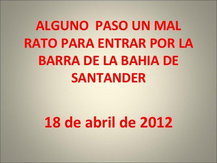 ALGUNO PASO UN MALRATO PARA ENTRAR POR LA  BARRA DE LA BAHIA DE      SANTANDER  18 de abril de 2012