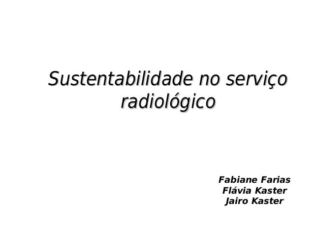 Sustentabilidade no serviçoSustentabilidade no serviço radiológicoradiológico Fabiane Farias Flávia Kaster Jairo Kaster