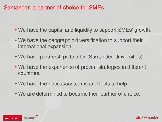 Santander, a partner of choice for SMEs • We have the capital and liquidity to support SMEs' growth. • We have the geograp...