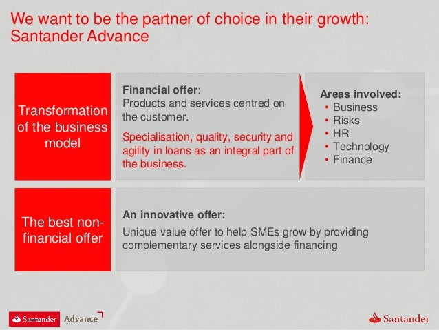 We want to be the partner of choice in their growth: Santander Advance Transformation of the business model Financial offe...