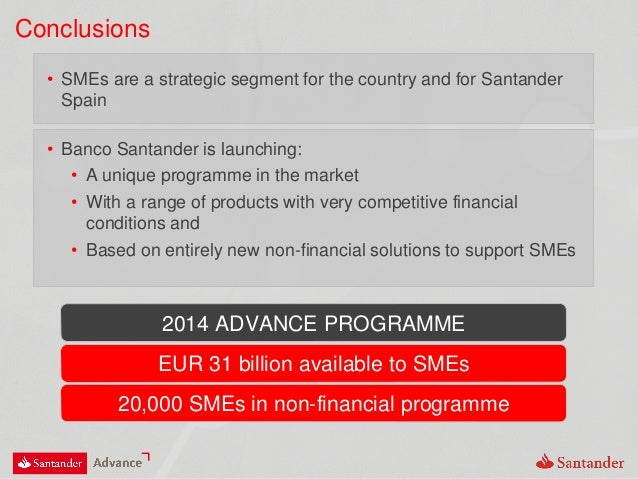 Conclusions 2014 ADVANCE PROGRAMME • SMEs are a strategic segment for the country and for Santander Spain • Banco Santande...