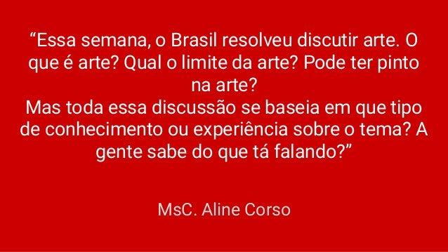 """""""Essa semana, o Brasil resolveu discutir arte. O que é arte? Qual o limite da arte? Pode ter pinto na arte? Mas toda essa ..."""