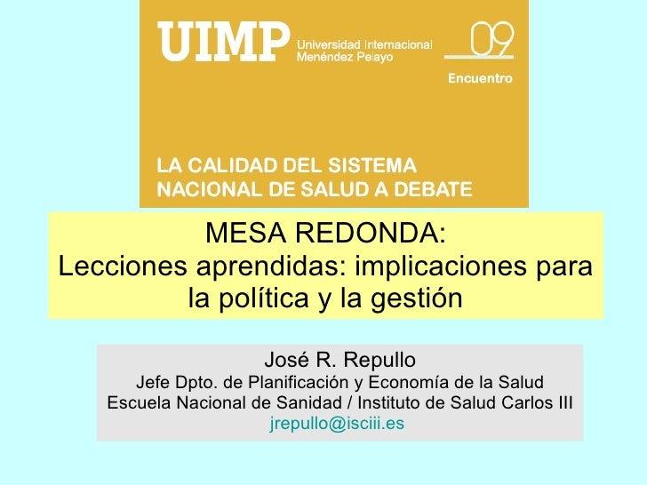 MESA REDONDA: Lecciones aprendidas: implicaciones para la política y la gestión José R. Repullo Jefe Dpto. de Planificació...