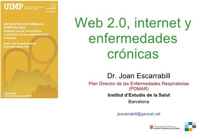 Web 2.0, internet y enfermedades crónicas Dr. Joan Escarrabill Plan Director de las Enfermedades Respiratorias (PDMAR) Ins...
