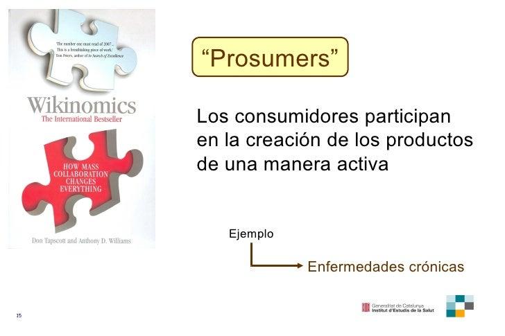 """"""" Prosumers"""" Los consumidores participan en la creación de los productos de una manera activa Ejemplo Enfermedades crónicas"""