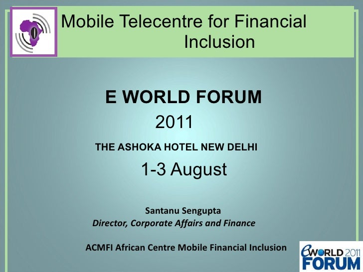 Mobile Telecentre for Financial    Inclusion  E WORLD FORUM  2011 THE ASHOKA HOTEL NEW DELHI 1-3 August  Santanu Sengupta ...