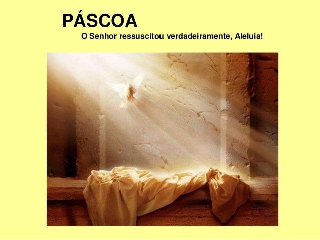 PÁSCOA O Senhor ressuscitou verdadeiramente, Aleluia!