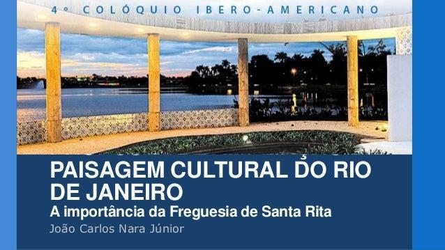 PROPOSTA DE AMPLIAÇÃO DA PAISAGEM CULTURAL DO RIO DE JANEIRO A importância da Freguesia de Santa Rita João Carlos Nara Jún...