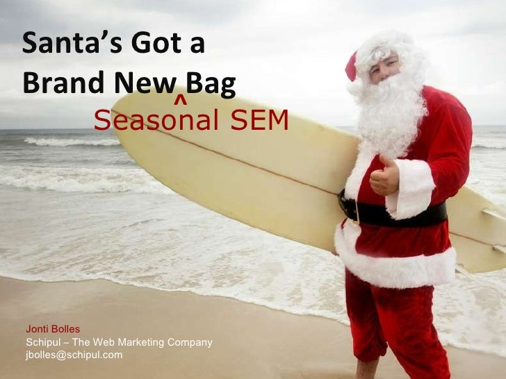 Santa's Got a  Brand New Bag Jonti Bolles Schipul – The Web Marketing Company jbolles@schipul.com  Seasonal SEM ^