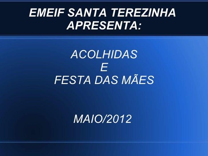 EMEIF SANTA TEREZINHA      APRESENTA:     ACOLHIDAS          E   FESTA DAS MÃES      MAIO/2012