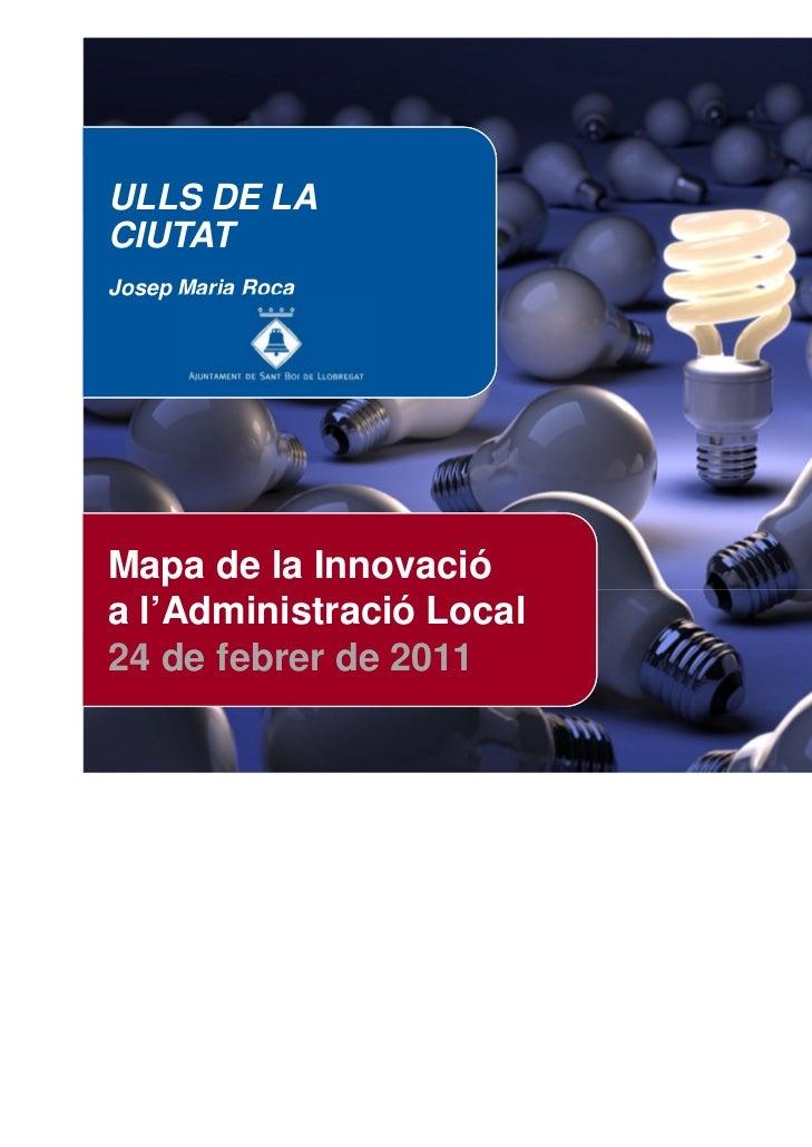 ULLS DE LACIUTATJosep Maria RocaMapa de la Innovacióa l'Administració Local24 de febrer de 2011                   Mapa de ...