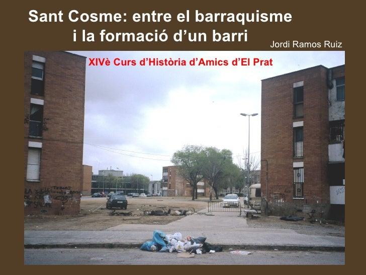 Sant Cosme: entre el barraquisme     i la formació d'un barri Jordi Ramos Ruiz        XIVè Curs d'Història d'Amics d'El Prat