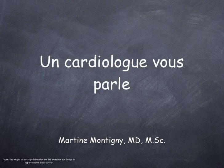 Un cardiologue vous parle <ul><li>Martine Montigny, MD, M.Sc. </li></ul>Toutes les images de cette présentation ont été ex...