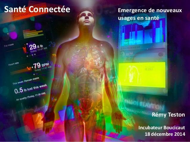 18 décembre 2014 Santé Connectée Rémy Teston Incubateur Boucicaut 18 décembre 2014 Emergence de nouveaux usages en santé