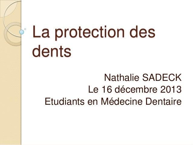 La protection des dents Nathalie SADECK Le 16 décembre 2013 Etudiants en Médecine Dentaire