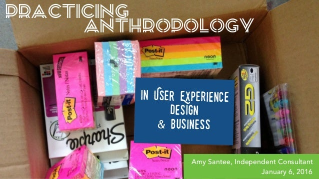 PRACTICING ANTHROPOLOGY in User Experience Design & Business Amy Santee, Independent Consultant January 6, 2016