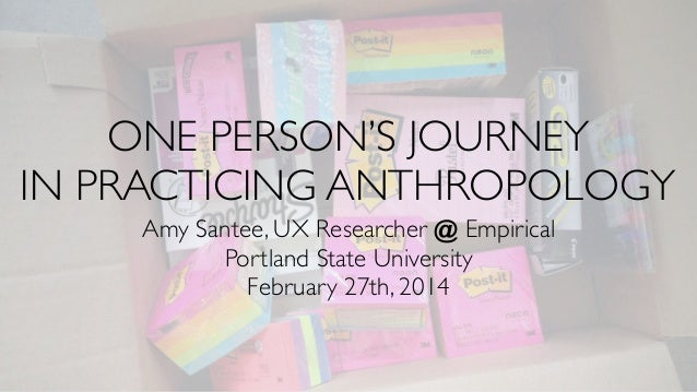 ONE PERSON'S JOURNEY IN PRACTICING ANTHROPOLOGY Amy Santee, UX Researcher @ Empirical Portland State University February 2...