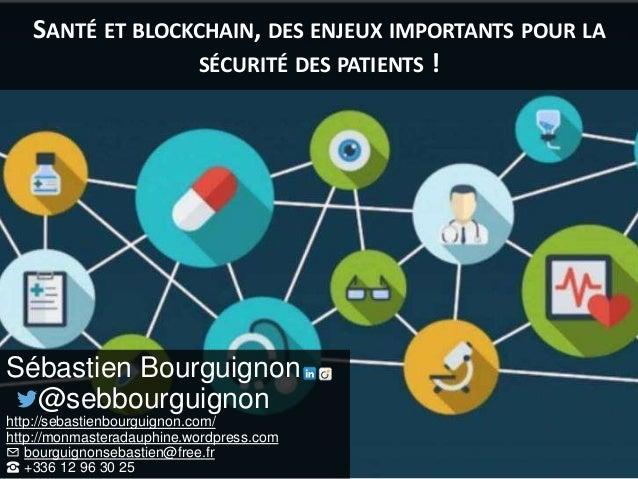 SANTÉ ET BLOCKCHAIN, DES ENJEUX IMPORTANTS POUR LA SÉCURITÉ DES PATIENTS ! Sébastien Bourguignon @sebbourguignon http://se...
