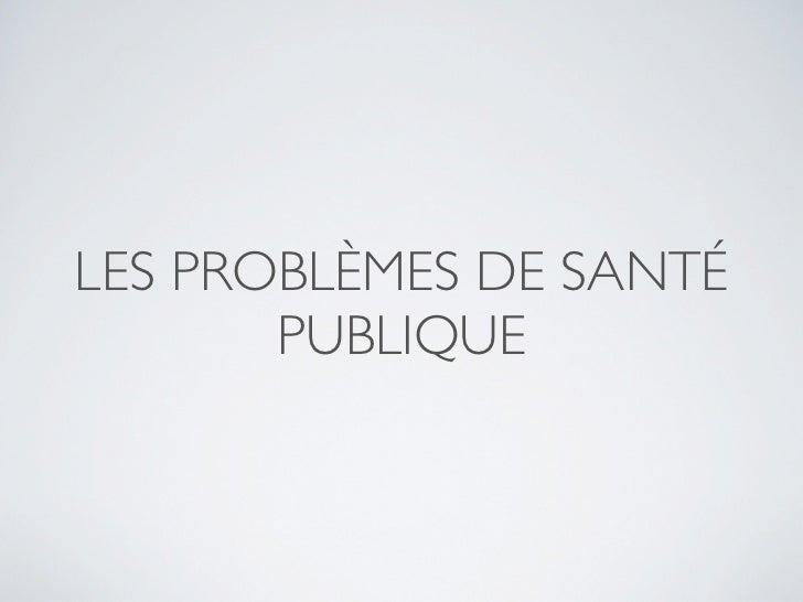 LES PROBLÈMES DE SANTÉ       PUBLIQUE
