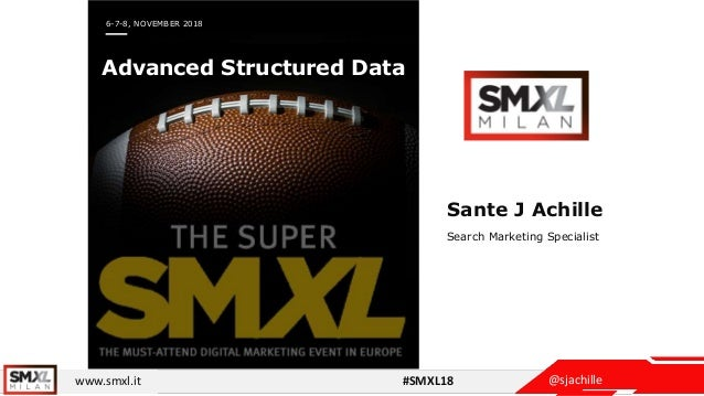 @sjachillewww.smxl.it #SMXL18 6-7-8, NOVEMBER 2018 Advanced Structured Data Sante J Achille Search Marketing Specialist