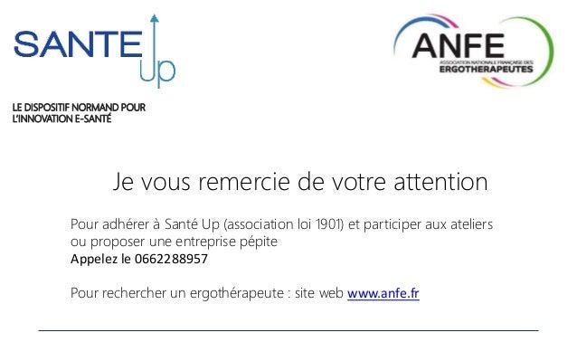Je vous remercie de votre attention LE DISPOSITIF NORMAND POUR L'INNOVATION E-SANTÉ Pour adhérer à Santé Up (association l...