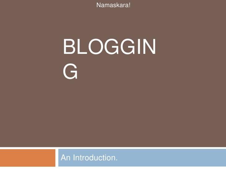 Blogging<br />An Introduction.<br />Namaskara!<br />