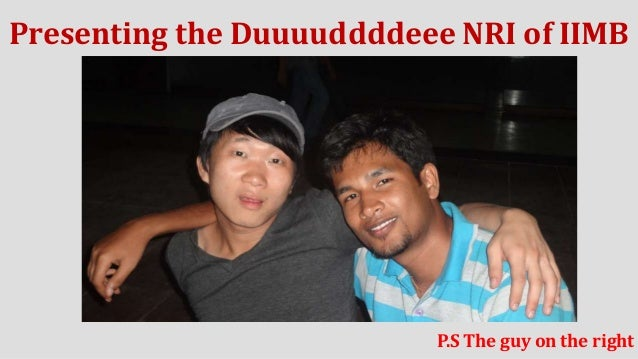 Presenting the Duuuuddddeee NRI of IIMB  P.S The guy on the right